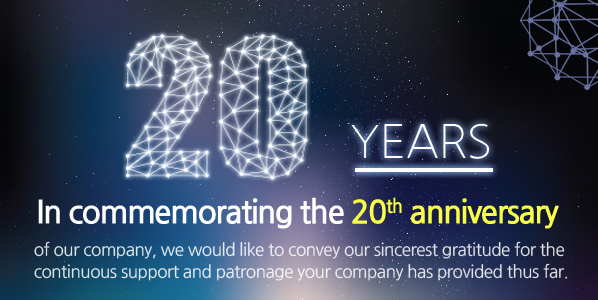 In commemorating the 20th anniversary of our company, we would like to convey our sincerest gratitude for the continuous support and patronage your company has provided thus far.